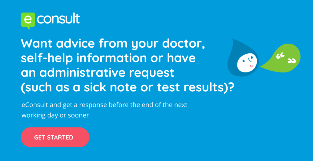 eConsult, want advice from your doctor, self-help information or have an administrative request (such as a sicknote or test results)?  eConsult and get a response before the end of the next working day or sooner